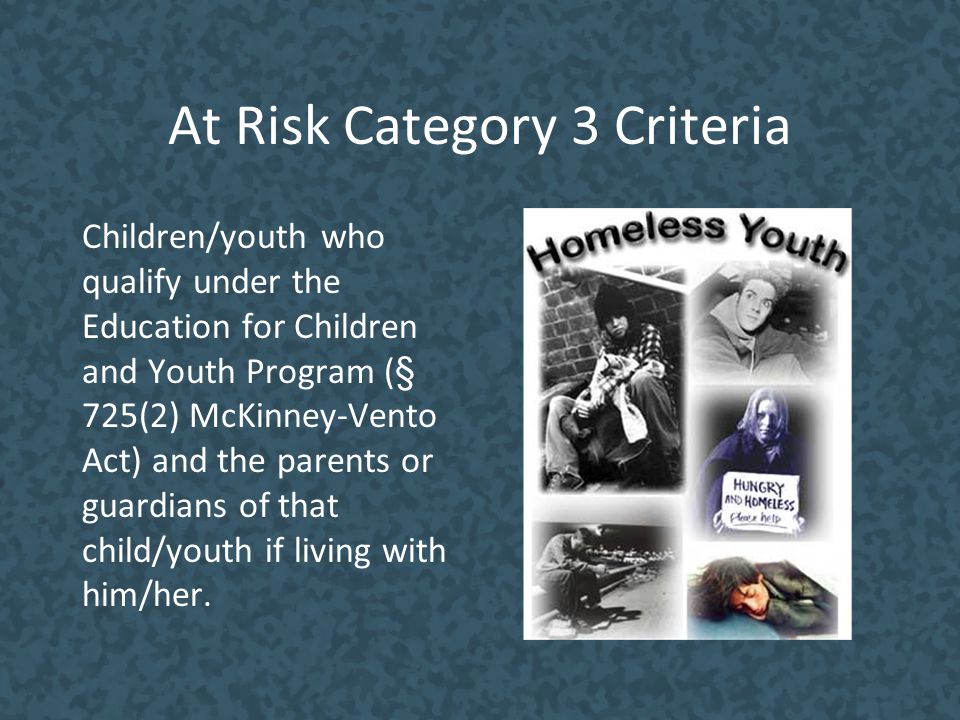 At Risk Category 3 Criteria Children/youth who qualify under the Education for Children and Youth Program (§ 725(2) McKinney-Vento Act) and the parent