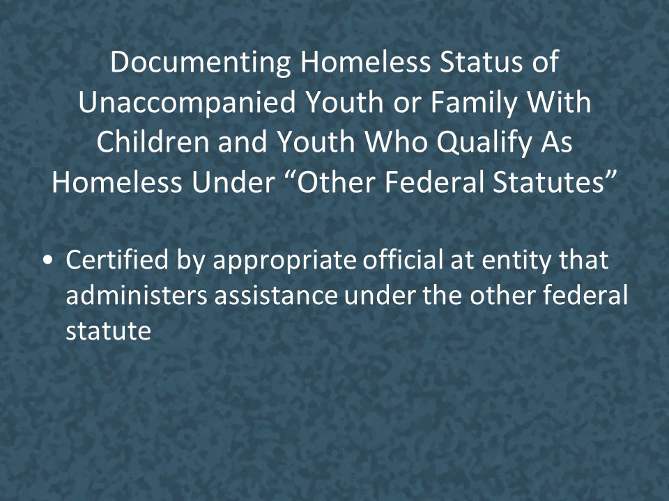 Documenting Homeless Status of Unaccompanied Youth or Family With Children and Youth Who Qualify As Homeless Under Other Federal Statutes Certified by