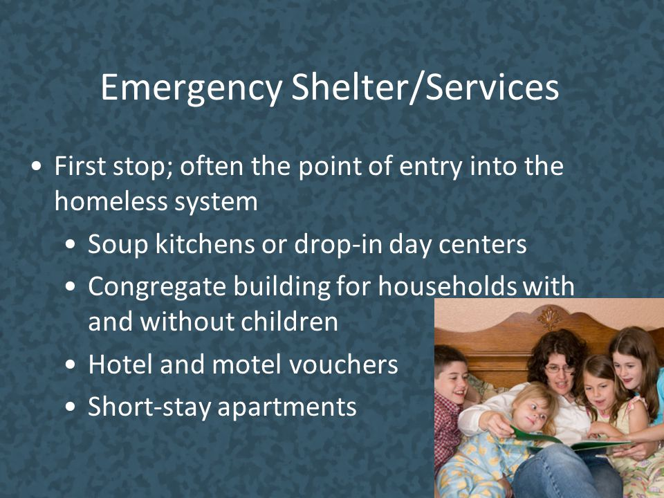 Emergency Shelter/Services First stop; often the point of entry into the homeless system Soup kitchens or drop-in day centers Congregate building for