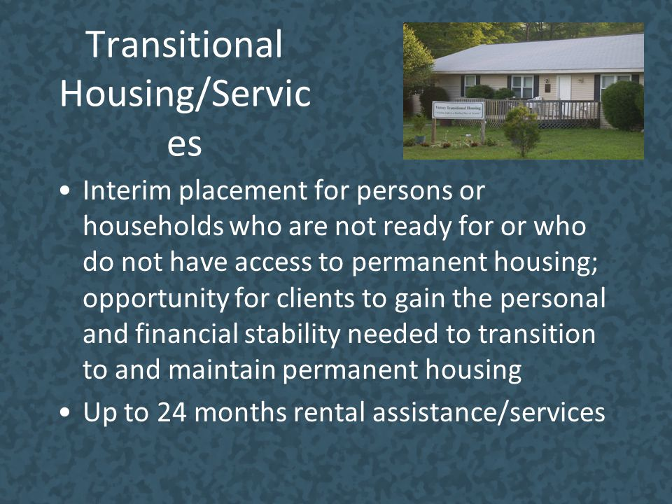Transitional Housing/Servic es Interim placement for persons or households who are not ready for or who do not have access to permanent housing; oppor