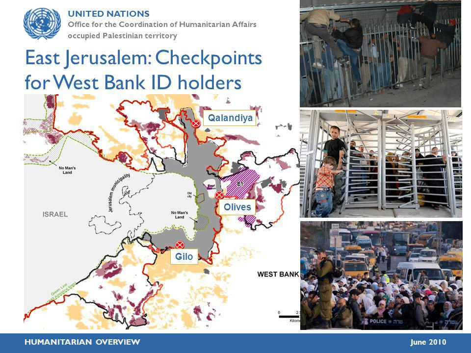 UNITED NATIONS Office for the Coordination of Humanitarian Affairs occupied Palestinian territory HUMANITARIAN OVERVIEWJune 2010 East Jerusalem: Checkpoints for West Bank ID holders Qalandiya Olives Gilo