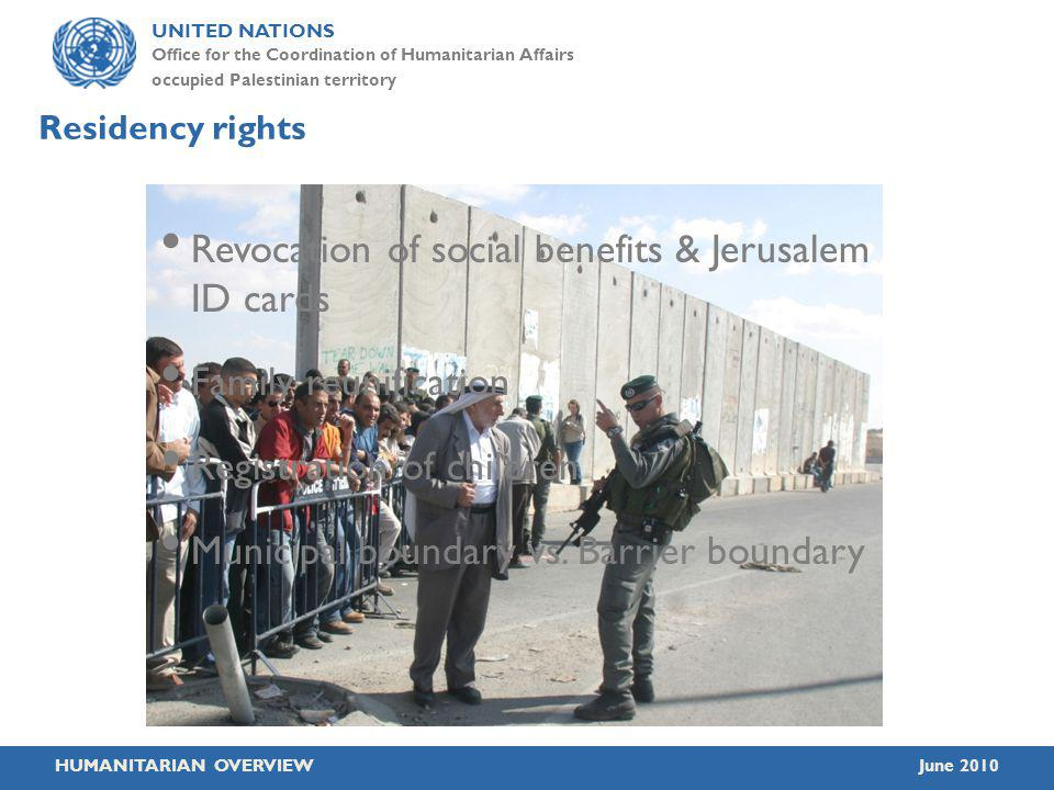 UNITED NATIONS Office for the Coordination of Humanitarian Affairs occupied Palestinian territory HUMANITARIAN OVERVIEWJune 2010 Residency rights Revocation of social benefits & Jerusalem ID cards Family reunification Registration of children Municipal boundary vs.