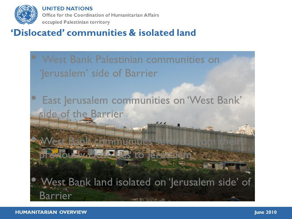 UNITED NATIONS Office for the Coordination of Humanitarian Affairs occupied Palestinian territory HUMANITARIAN OVERVIEWJune 2010 Dislocated communities & isolated land West Bank Palestinian communities on Jerusalem side of Barrier East Jerusalem communities on West Bank side of the Barrier West Bank communities severed from their previously close ties to Jerusalem West Bank land isolated on Jerusalem side of Barrier