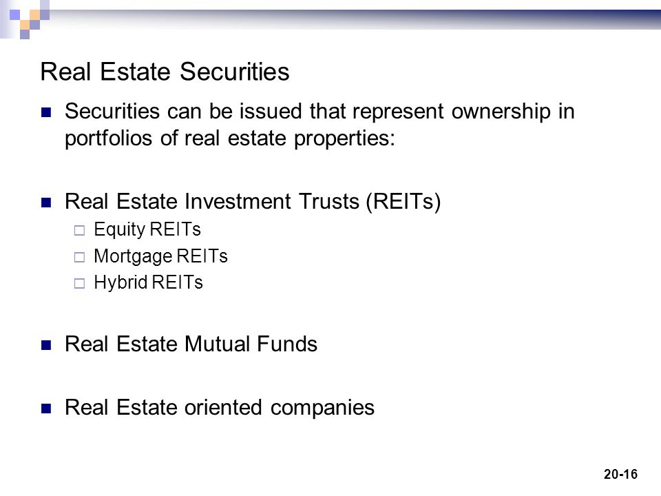 20-16 Real Estate Securities Securities can be issued that represent ownership in portfolios of real estate properties: Real Estate Investment Trusts (REITs) Equity REITs Mortgage REITs Hybrid REITs Real Estate Mutual Funds Real Estate oriented companies