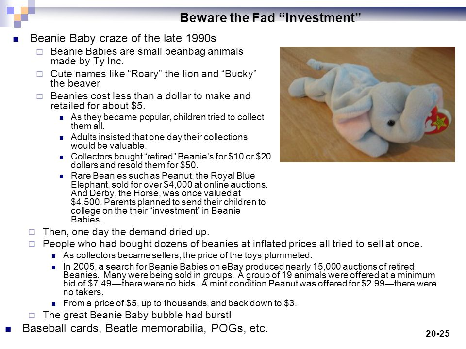 20-25 Beware the Fad Investment Beanie Baby craze of the late 1990s Beanie Babies are small beanbag animals made by Ty Inc.