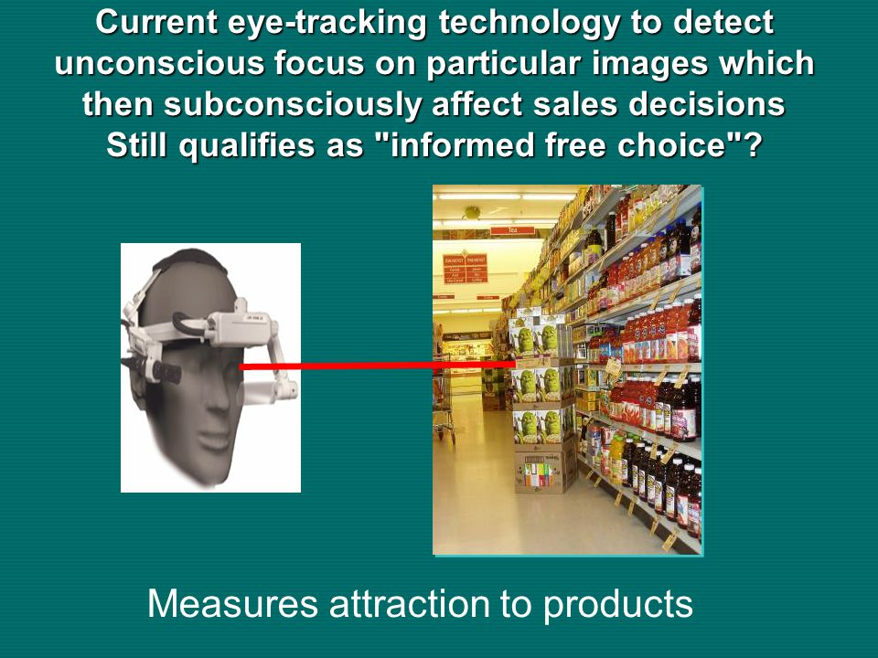 Measures attraction to products Current eye-tracking technology to detect unconscious focus on particular images which then subconsciously affect sales decisions Still qualifies as informed free choice ?