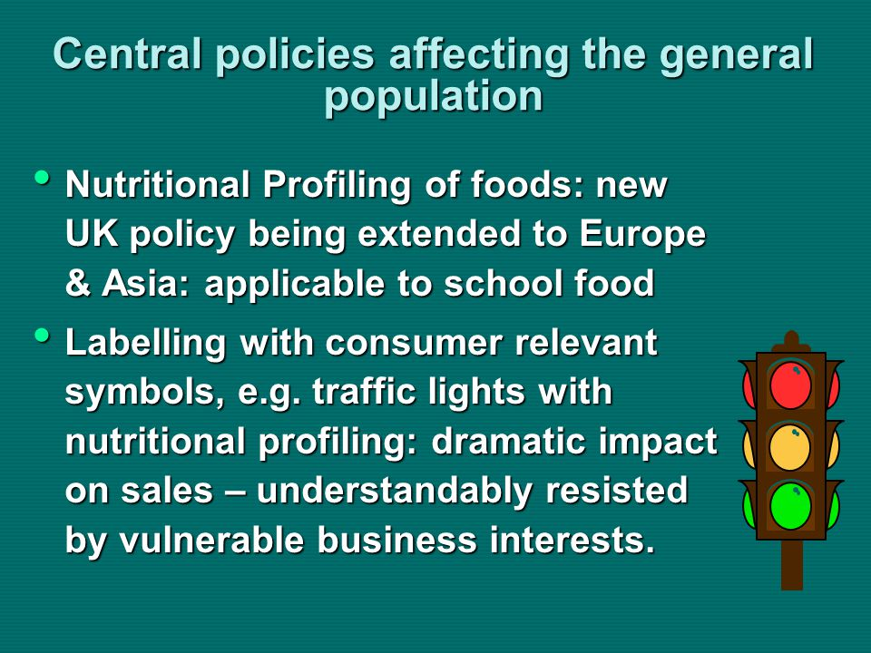 Central policies affecting the general population Nutritional Profiling of foods: new UK policy being extended to Europe & Asia: applicable to school food Nutritional Profiling of foods: new UK policy being extended to Europe & Asia: applicable to school food Labelling with consumer relevant symbols, e.g.