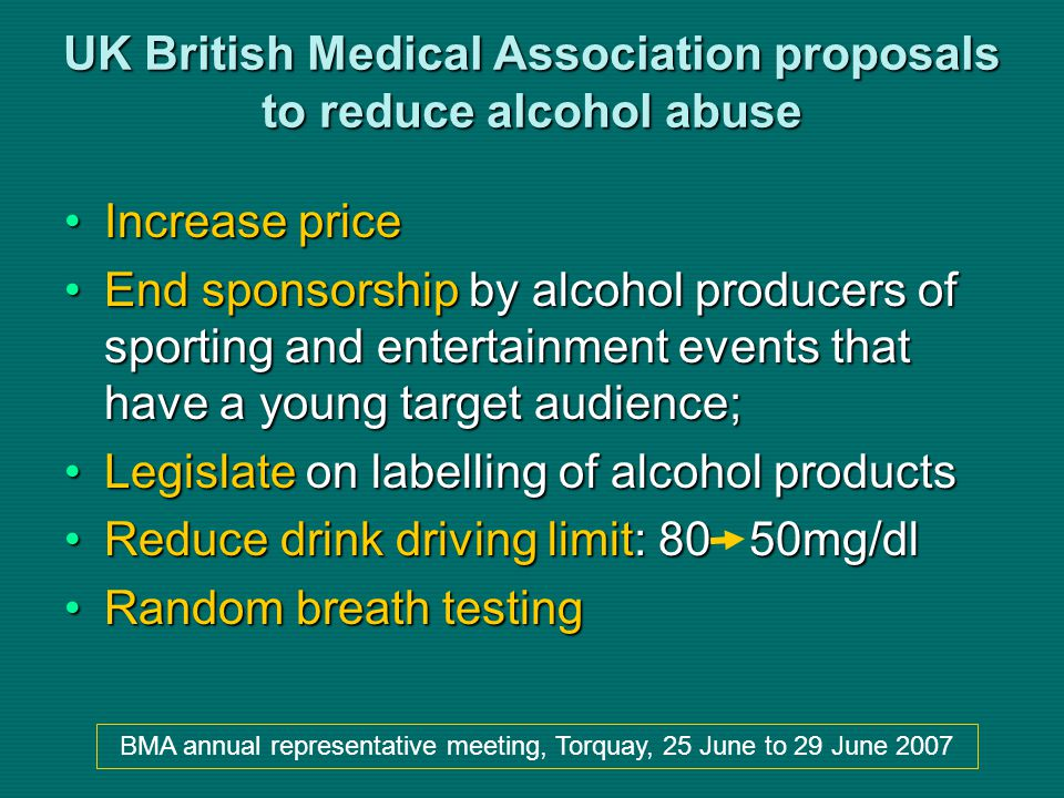 UK British Medical Association proposals to reduce alcohol abuse Increase priceIncrease price End sponsorship by alcohol producers of sporting and entertainment events that have a young target audience;End sponsorship by alcohol producers of sporting and entertainment events that have a young target audience; Legislate on labelling of alcohol productsLegislate on labelling of alcohol products Reduce drink driving limit: 80 50mg/dlReduce drink driving limit: 80 50mg/dl Random breath testingRandom breath testing BMA annual representative meeting, Torquay, 25 June to 29 June 2007
