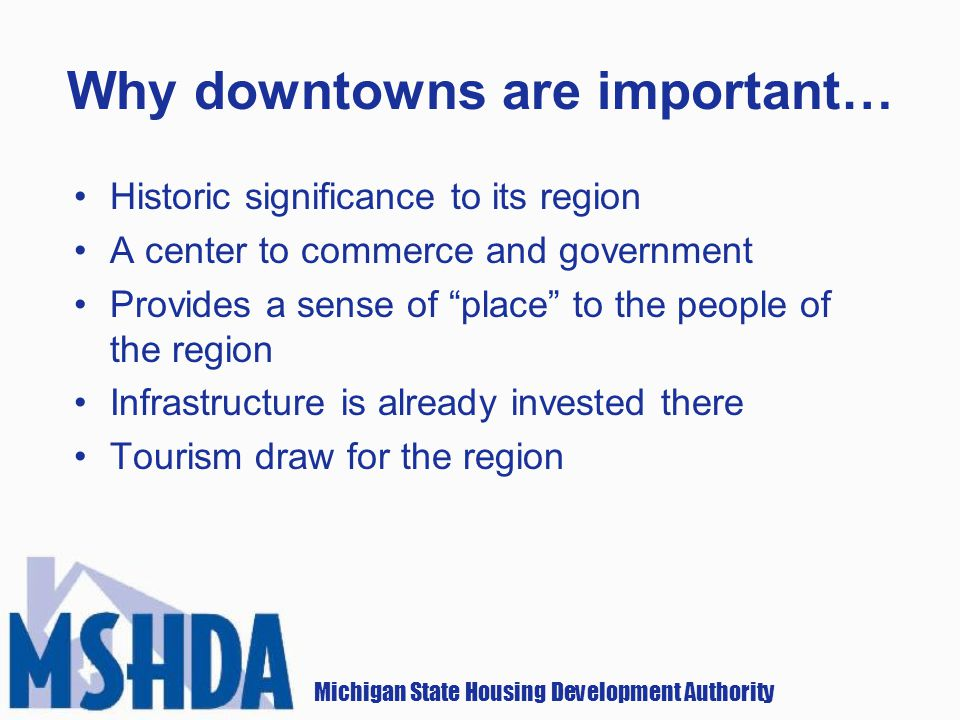 Michigan State Housing Development Authority Why downtowns are important… Historic significance to its region A center to commerce and government Provides a sense of place to the people of the region Infrastructure is already invested there Tourism draw for the region