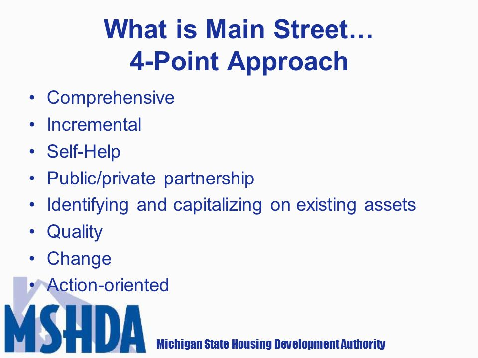 Michigan State Housing Development Authority What is Main Street… 4-Point Approach Comprehensive Incremental Self-Help Public/private partnership Identifying and capitalizing on existing assets Quality Change Action-oriented