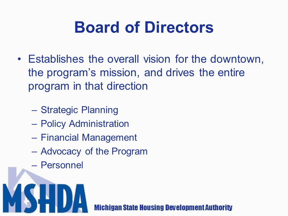 Michigan State Housing Development Authority Board of Directors Establishes the overall vision for the downtown, the programs mission, and drives the entire program in that direction –Strategic Planning –Policy Administration –Financial Management –Advocacy of the Program –Personnel