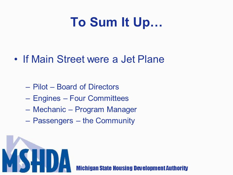 Michigan State Housing Development Authority To Sum It Up… If Main Street were a Jet Plane –Pilot – Board of Directors –Engines – Four Committees –Mechanic – Program Manager –Passengers – the Community