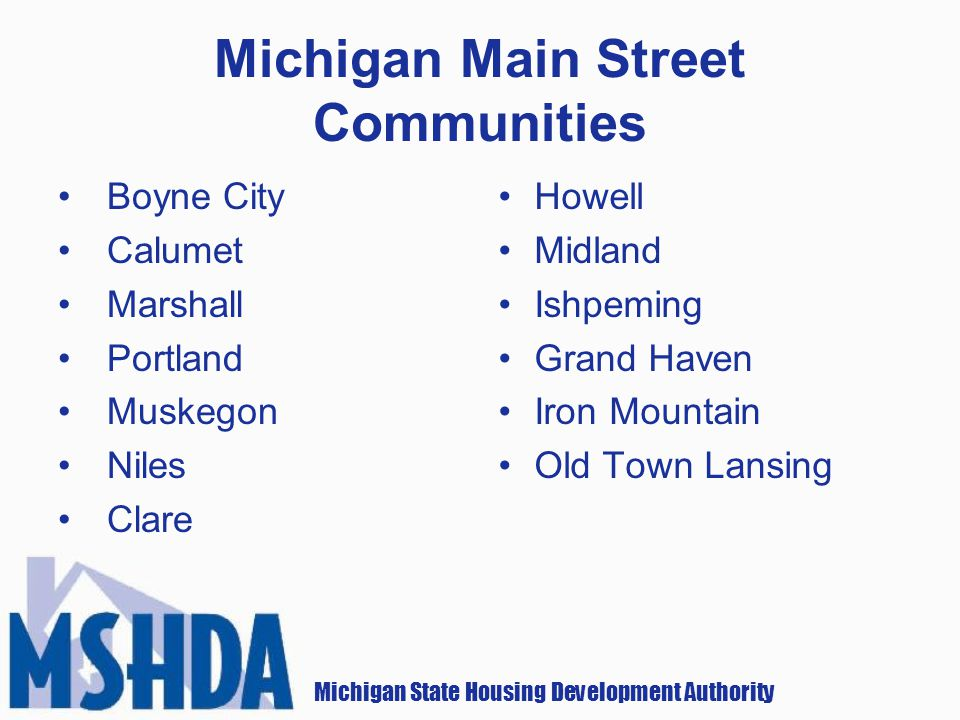 Michigan State Housing Development Authority Michigan Main Street Communities Boyne City Calumet Marshall Portland Muskegon Niles Clare Howell Midland Ishpeming Grand Haven Iron Mountain Old Town Lansing