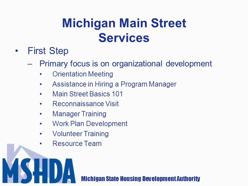 Michigan State Housing Development Authority Michigan Main Street Services First Step –Primary focus is on organizational development Orientation Meeting Assistance in Hiring a Program Manager Main Street Basics 101 Reconnaissance Visit Manager Training Work Plan Development Volunteer Training Resource Team