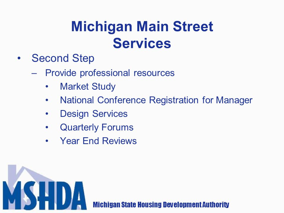 Michigan State Housing Development Authority Michigan Main Street Services Second Step –Provide professional resources Market Study National Conference Registration for Manager Design Services Quarterly Forums Year End Reviews