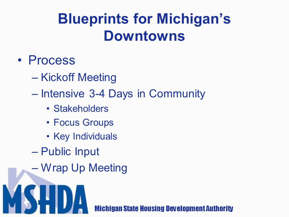 Michigan State Housing Development Authority Blueprints for Michigans Downtowns Process –Kickoff Meeting –Intensive 3-4 Days in Community Stakeholders Focus Groups Key Individuals –Public Input –Wrap Up Meeting