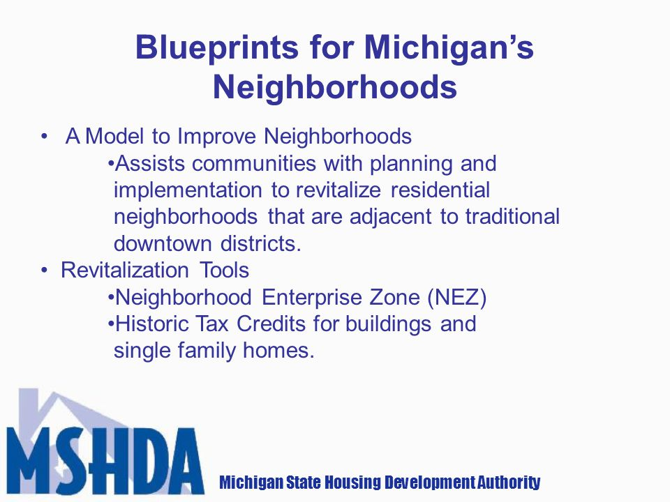 Michigan State Housing Development Authority Blueprints for Michigans Neighborhoods A Model to Improve Neighborhoods Assists communities with planning and implementation to revitalize residential neighborhoods that are adjacent to traditional downtown districts.