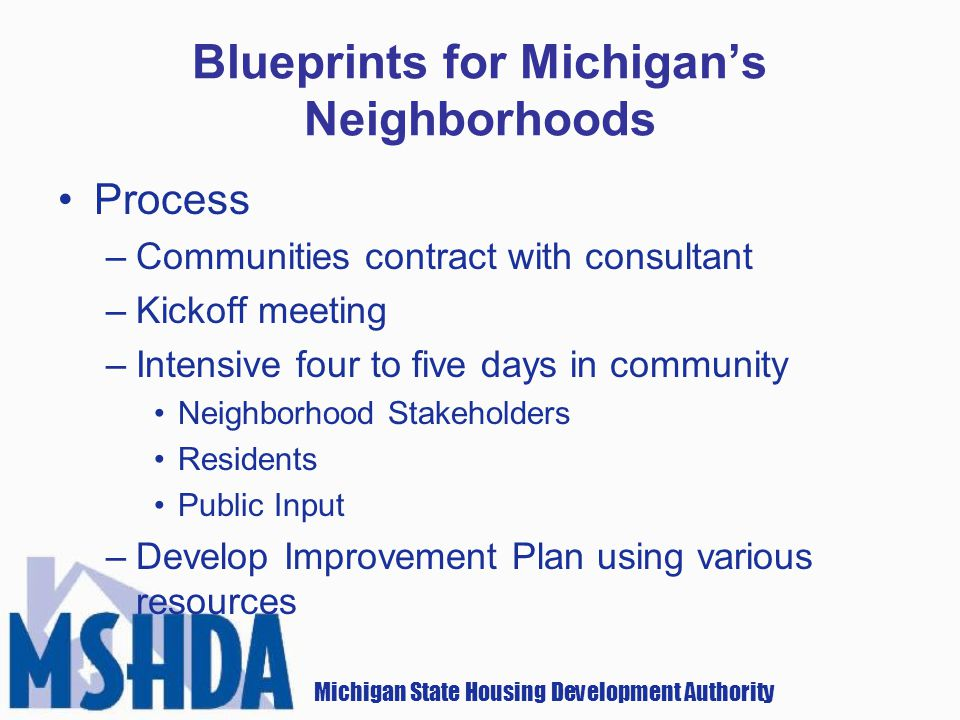 Michigan State Housing Development Authority Blueprints for Michigans Neighborhoods Process –Communities contract with consultant –Kickoff meeting –Intensive four to five days in community Neighborhood Stakeholders Residents Public Input –Develop Improvement Plan using various resources