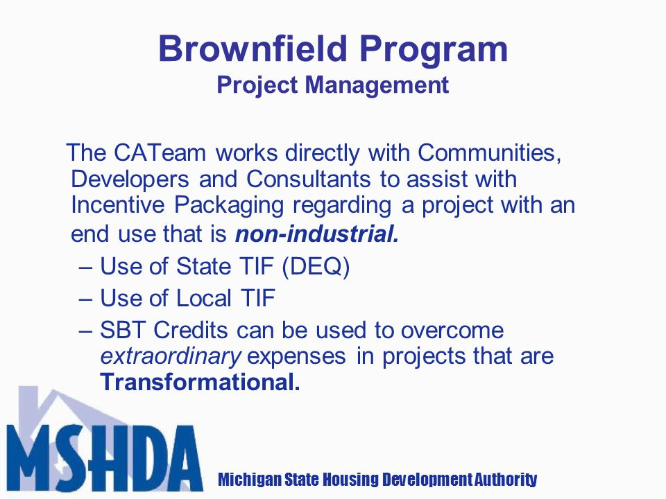 Michigan State Housing Development Authority Brownfield Program Project Management The CATeam works directly with Communities, Developers and Consultants to assist with Incentive Packaging regarding a project with an end use that is non-industrial.