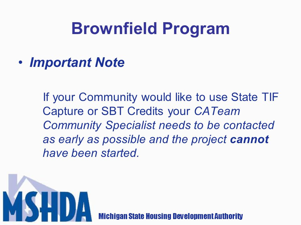 Michigan State Housing Development Authority Brownfield Program Important Note If your Community would like to use State TIF Capture or SBT Credits your CATeam Community Specialist needs to be contacted as early as possible and the project cannot have been started.