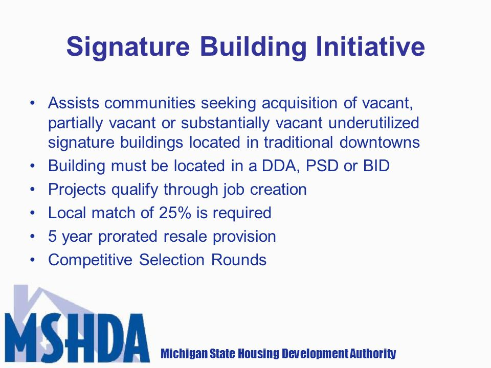 Michigan State Housing Development Authority Signature Building Initiative Assists communities seeking acquisition of vacant, partially vacant or substantially vacant underutilized signature buildings located in traditional downtowns Building must be located in a DDA, PSD or BID Projects qualify through job creation Local match of 25% is required 5 year prorated resale provision Competitive Selection Rounds