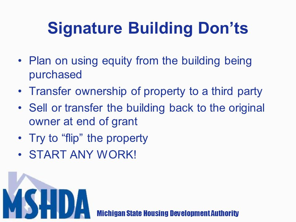 Michigan State Housing Development Authority Signature Building Donts Plan on using equity from the building being purchased Transfer ownership of property to a third party Sell or transfer the building back to the original owner at end of grant Try to flip the property START ANY WORK!