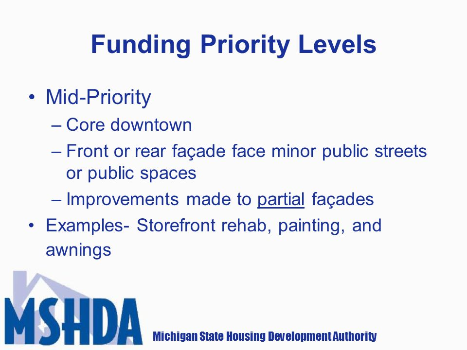 Michigan State Housing Development Authority Funding Priority Levels Mid-Priority –Core downtown –Front or rear façade face minor public streets or public spaces –Improvements made to partial façades Examples- Storefront rehab, painting, and awnings