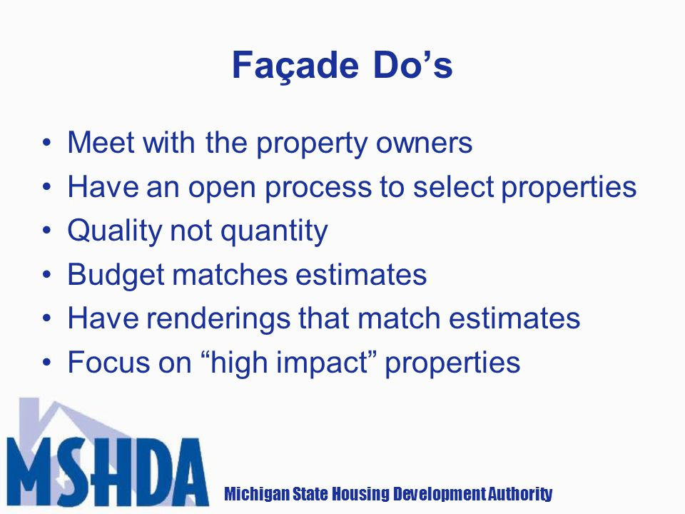 Michigan State Housing Development Authority Façade Dos Meet with the property owners Have an open process to select properties Quality not quantity Budget matches estimates Have renderings that match estimates Focus on high impact properties