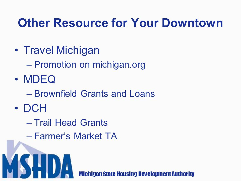Michigan State Housing Development Authority Other Resource for Your Downtown Travel Michigan –Promotion on michigan.org MDEQ –Brownfield Grants and Loans DCH –Trail Head Grants –Farmers Market TA