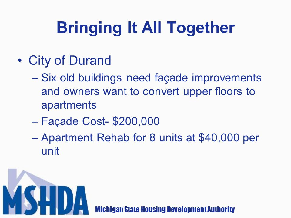 Michigan State Housing Development Authority Bringing It All Together City of Durand –Six old buildings need façade improvements and owners want to convert upper floors to apartments –Façade Cost- $200,000 –Apartment Rehab for 8 units at $40,000 per unit