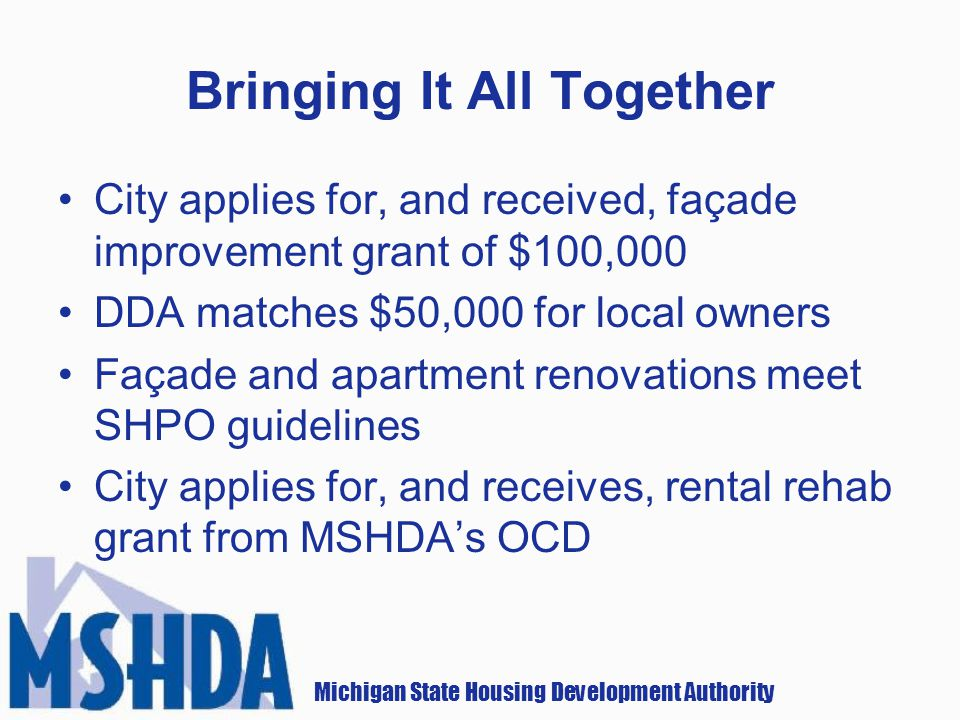 Michigan State Housing Development Authority Bringing It All Together City applies for, and received, façade improvement grant of $100,000 DDA matches $50,000 for local owners Façade and apartment renovations meet SHPO guidelines City applies for, and receives, rental rehab grant from MSHDAs OCD