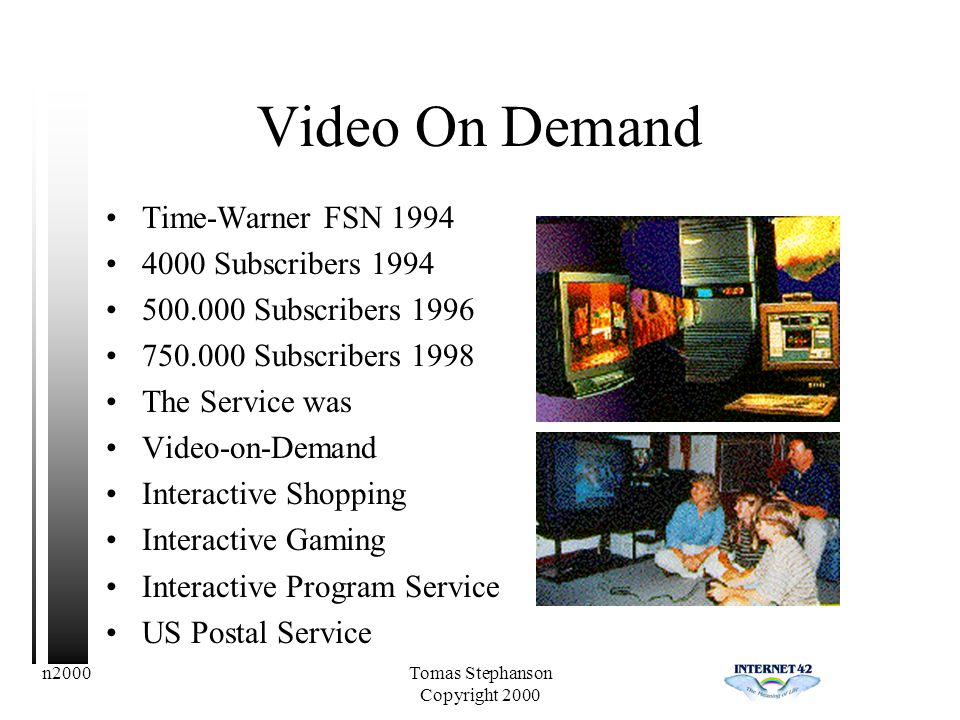 n2000Tomas Stephanson Copyright 2000 Video On Demand Time-Warner FSN 1994 4000 Subscribers 1994 500.000 Subscribers 1996 750.000 Subscribers 1998 The Service was Video-on-Demand Interactive Shopping Interactive Gaming Interactive Program Service US Postal Service