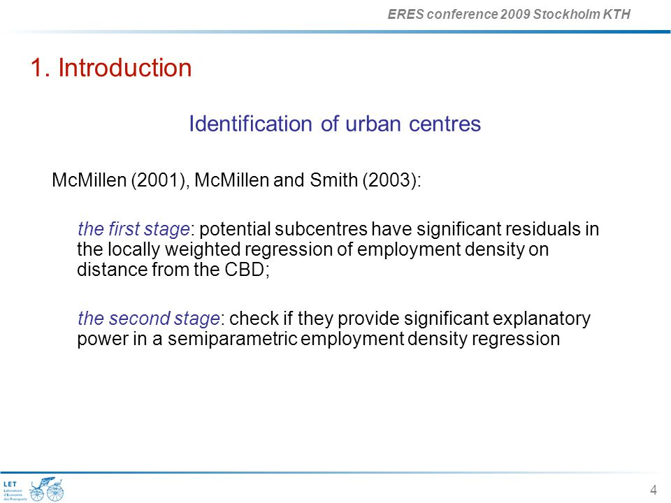 ERES conference 2009 Stockholm KTH 4 1. Introduction Identification of urban centres McMillen (2001), McMillen and Smith (2003): the first stage: pote