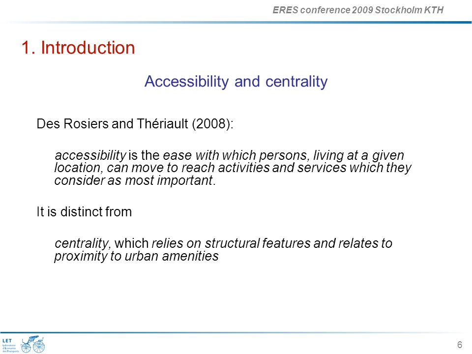 ERES conference 2009 Stockholm KTH 6 1. Introduction Accessibility and centrality Des Rosiers and Thériault (2008): accessibility is the ease with whi