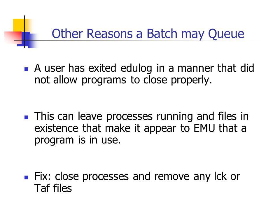 Other Reasons a Batch may Queue A user has exited edulog in a manner that did not allow programs to close properly.
