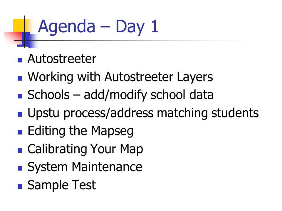 Agenda – Day 1 Autostreeter Working with Autostreeter Layers Schools – add/modify school data Upstu process/address matching students Editing the Mapseg Calibrating Your Map System Maintenance Sample Test