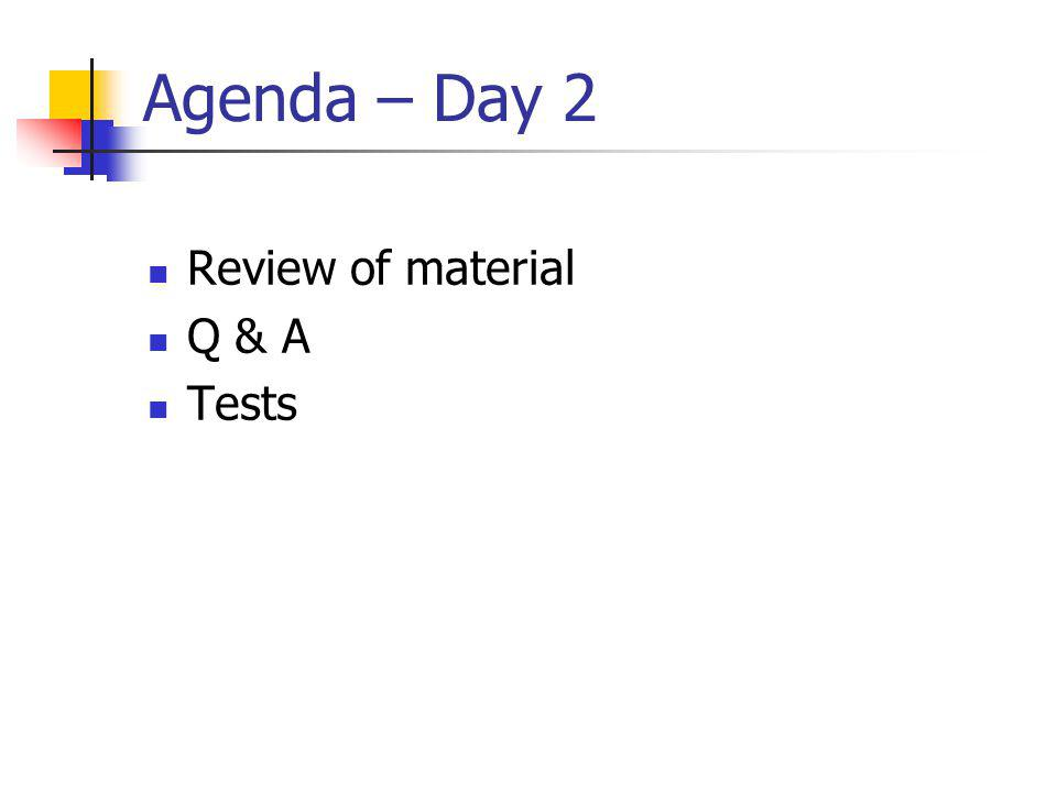 Agenda – Day 2 Review of material Q & A Tests