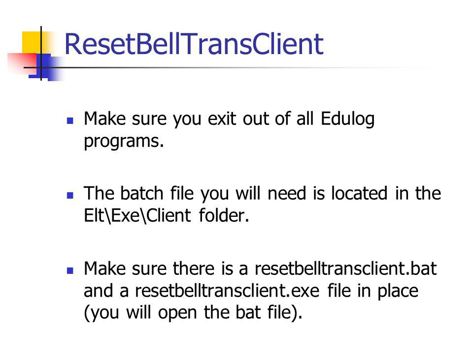 ResetBellTransClient Make sure you exit out of all Edulog programs.