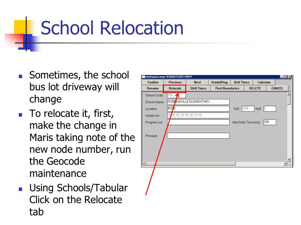 School Relocation Sometimes, the school bus lot driveway will change To relocate it, first, make the change in Maris taking note of the new node number, run the Geocode maintenance Using Schools/Tabular Click on the Relocate tab