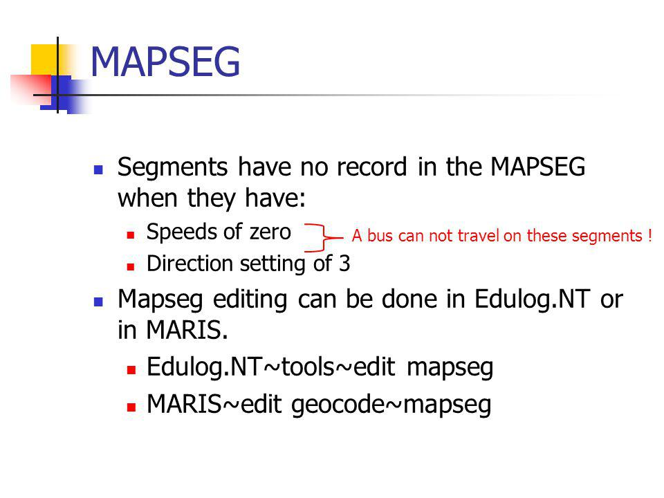 MAPSEG Segments have no record in the MAPSEG when they have: Speeds of zero Direction setting of 3 Mapseg editing can be done in Edulog.NT or in MARIS.
