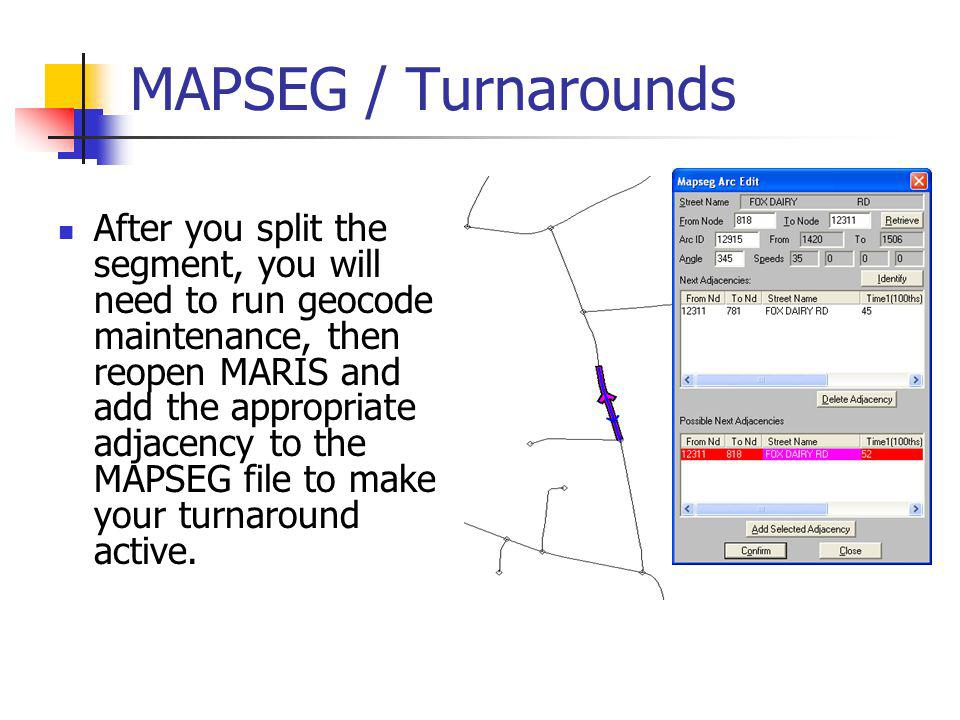 MAPSEG / Turnarounds After you split the segment, you will need to run geocode maintenance, then reopen MARIS and add the appropriate adjacency to the MAPSEG file to make your turnaround active.