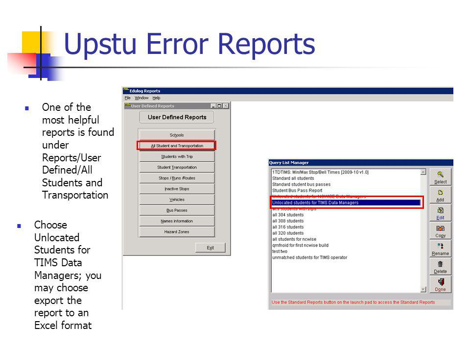 Upstu Error Reports Choose Unlocated Students for TIMS Data Managers; you may choose export the report to an Excel format One of the most helpful reports is found under Reports/User Defined/All Students and Transportation