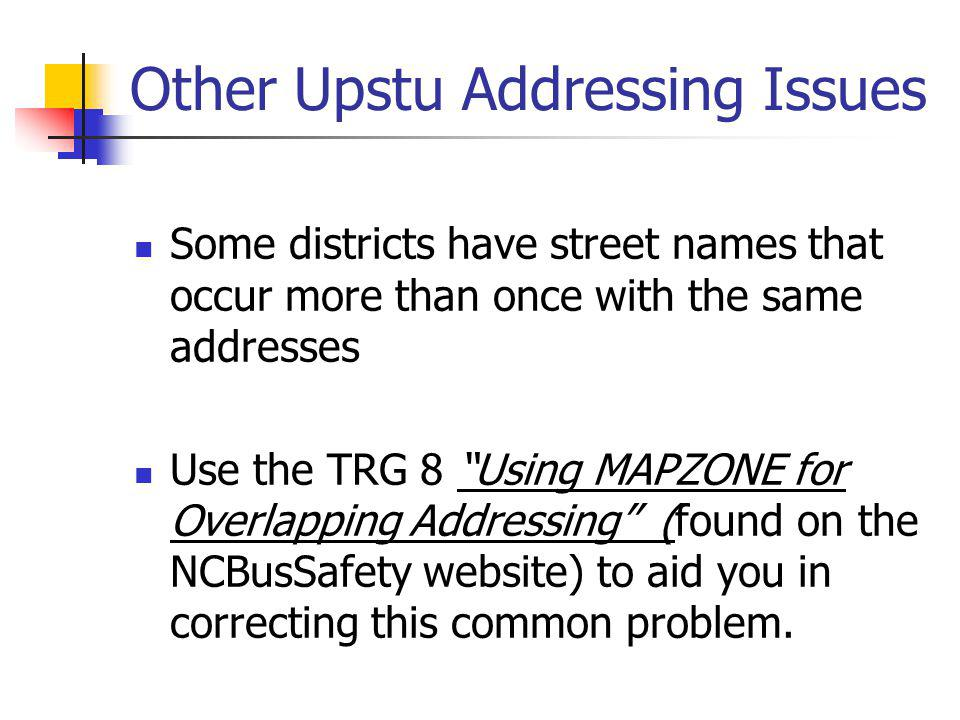 Other Upstu Addressing Issues Some districts have street names that occur more than once with the same addresses Use the TRG 8 Using MAPZONE for Overlapping Addressing (found on the NCBusSafety website) to aid you in correcting this common problem.