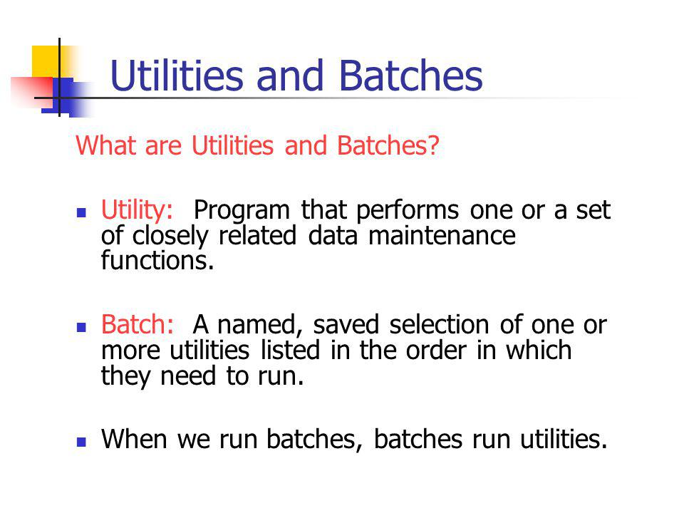 Utilities and Batches What are Utilities and Batches.