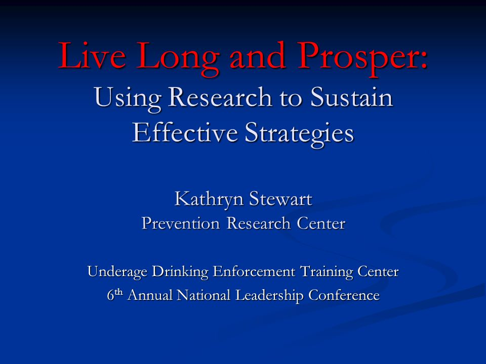 Live Long and Prosper: Using Research to Sustain Effective Strategies Kathryn Stewart Prevention Research Center Underage Drinking Enforcement Training Center 6 th Annual National Leadership Conference