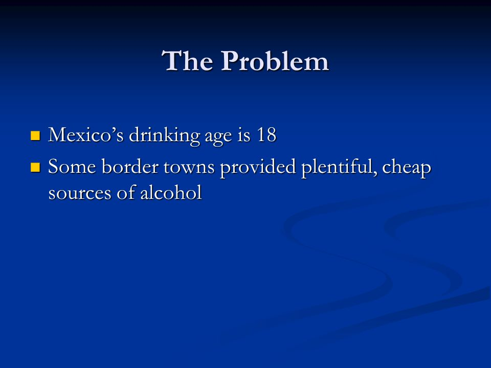 The Problem Mexicos drinking age is 18 Mexicos drinking age is 18 Some border towns provided plentiful, cheap sources of alcohol Some border towns provided plentiful, cheap sources of alcohol