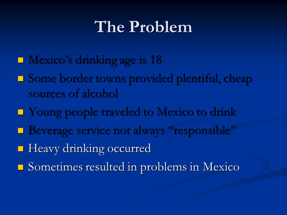 The Problem Mexicos drinking age is 18 Mexicos drinking age is 18 Some border towns provided plentiful, cheap sources of alcohol Some border towns provided plentiful, cheap sources of alcohol Young people traveled to Mexico to drink Young people traveled to Mexico to drink Beverage service not always responsible Beverage service not always responsible Heavy drinking occurred Heavy drinking occurred Sometimes resulted in problems in Mexico Sometimes resulted in problems in Mexico