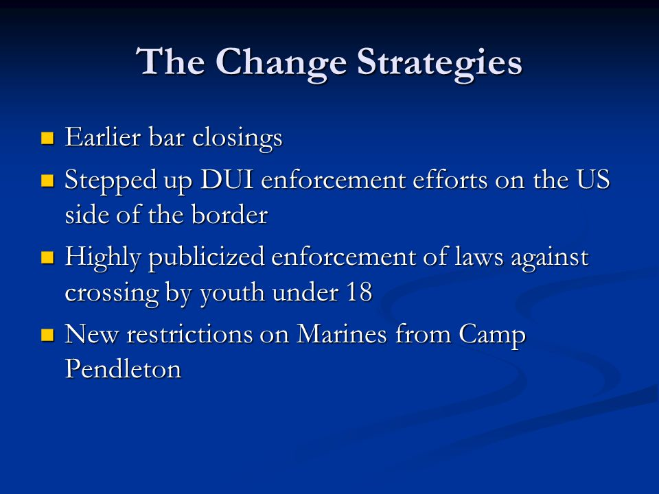 The Change Strategies Earlier bar closings Earlier bar closings Stepped up DUI enforcement efforts on the US side of the border Stepped up DUI enforce