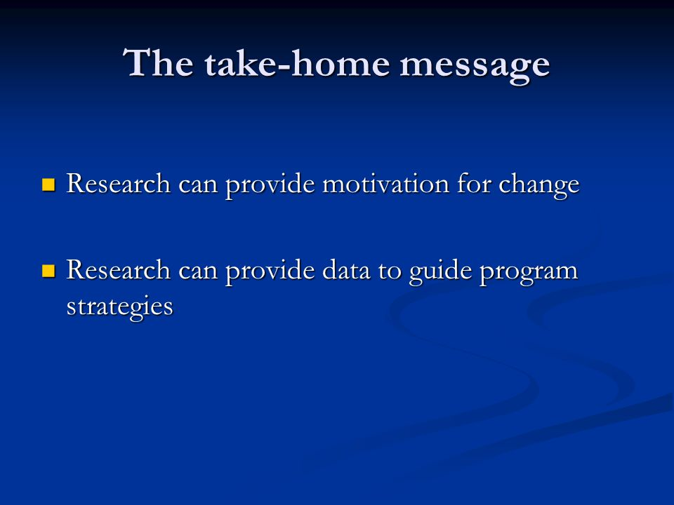 The take-home message Research can provide motivation for change Research can provide motivation for change Research can provide data to guide program