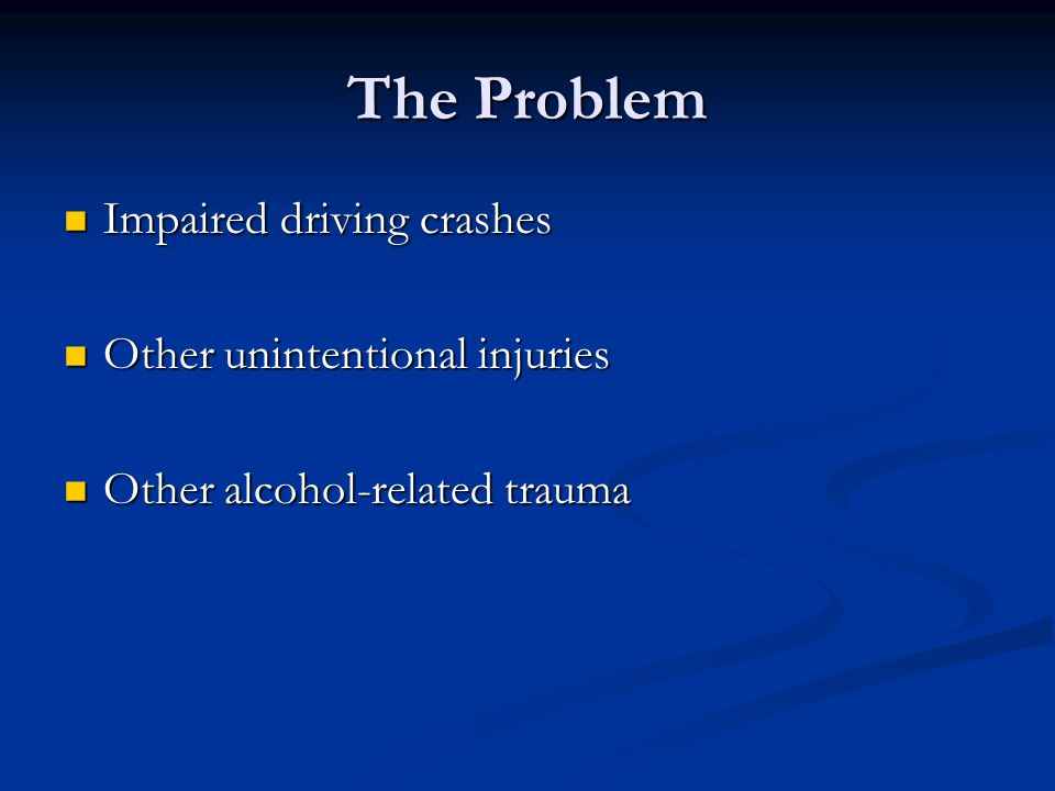 The Problem Impaired driving crashes Impaired driving crashes Other unintentional injuries Other unintentional injuries Other alcohol-related trauma Other alcohol-related trauma